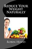 Reduce Your Weight Naturally: A Step by Step Guide to Reduce Your Weight Naturally