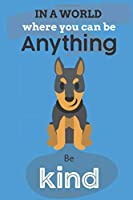 In A World Where You Can Be Anything Be Kind: Cute Doberman Dog Lover Journal / Notebook / Diary Perfect for Birthday Card Present or Christmas Gift Show Your Support For Mans Best Friend and The Greatest Pets In The World(6x9 - 110 Blank Lined Pages)