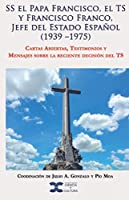 SS el Papa Francisco, el TS y Francisco Franco, Jefe del Estado Español (1939 –1975): Cartas Abiertas, Testimonios y Mensajes sobre la reciente decisión del TS