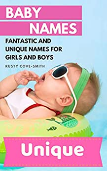 BABY NAMES: FANTASTIC AND UNIQUE NAMES FOR GIRLS AND BOYS (Baby names, Unique baby names, baby names 2019 Book 1) by [Cove-Smith, Rusty]