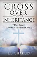 Cross Over To Your Inheritance: 7 Days Prayer Arrows to Invade Year 2020