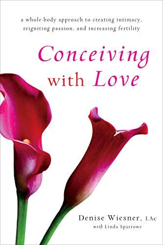 Conceiving with Love: A Whole-Body Approach to Creating Intimacy, Reigniting Passion, and Increasing Fertility (English Edition)
