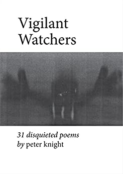 Vigilant Watchers: 31 Disquieted Poems by [Knight, Peter]
