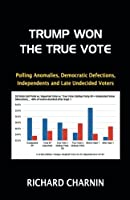Trump Won the True Vote: Polling Anomalies, Democratic Defections, Independents and Late Undecided Voters