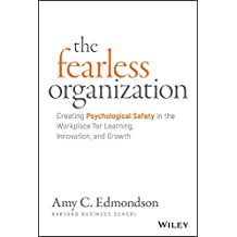 The Fearless Organization: Creating Psychological Safety in the Workplace for Learning, Innovation, and Growth