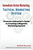 Immediate Action Marketing: Tactical Marketing System: Firearms Instructor's Guide to Creating a Magnetic Marketing System