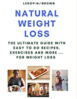 Natural Weight Loss: The Ultimate Guide With Easy To Do Recipes, Exercises and More ... for Weight Loss