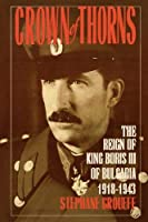 Crown of Thorns: The Reign of King Boris III of Bulgaria, 1918-1943 by Stephane Groueff(1998-08-06)
