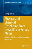 Physical and Chemical Dissolution Front Instability in Porous Media: Theoretical Analyses and Computational Simulations (Lecture Notes in Earth System Sciences)