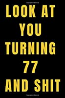 Look At You Turning 77 and Shit NoteBook Birthday Gift For Women/Men/Boss/Coworkers/Colleagues/Students/Friends.: Lined Notebook / Journal Gift, 120 Pages, 6x9, Soft Cover, Matte Finish