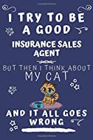 I Try To Be A Good Insurance Sales Agent But Then I Think About My Cat And It All Goes Wrong: Perfect Gag Gift For A Good Insurance Sales Agent Who Loves Their Cat!   Blank Lined Notebook Journal   120 Pages 6 x 9 Format   Office   Birthday   Christmas  