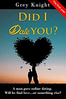 Did I date you? - The First Year: A man goes online dating. Will he find love or something else? by [Knight, Grey]