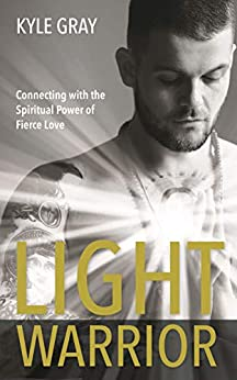 Light Warrior: The Spiritual Power of Fierce Love by [Gray, Kyle]