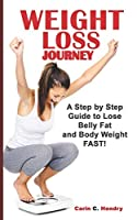 WEIGHT LOSS JOURNEY: A Step By Step Guide To Lose Belly Fat And Body Weight FAST!