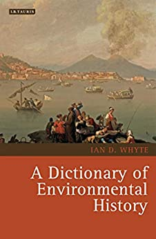 A Dictionary of Environmental History (Environmental History and Global Change Book 2) by [Whyte, Ian]