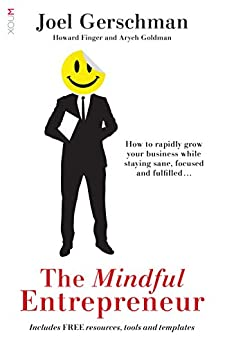 The Mindful Entrepreneur: How to rapidly grow your business while staying sane, focused and fulfilled by [Gerschman, Joel, Finger, Howard, Goldman, Aryeh]
