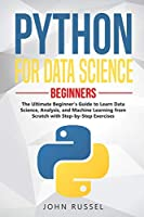 Python for Data Science: The Ultimate Beginner's Guide to Learn Data Science, Analysis, and Machine Learning from Scratch with Step-by-Step Exercises