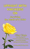 Upright with Knickers on: Surviving the Death of a Child