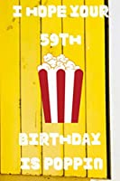 I Hope Your 59th Birthday Is Poppin: Funny 59th Birthday Gift Popcorn Pun Journal / Notebook / Diary (6 x 9 - 110 Blank Lined Pages)