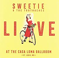 Sweetie And The Toothaches: Live At The Casa Loma Ballroom
