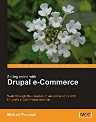 Selling Online with Drupal e-Commerce: Walk Through the Creation of an Onilne Store With Drupal's E-commerce Module (From Technologies to Solutions)
