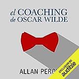 El coaching de Oscar Wilde (Narración en Castellano) [Oscar Wilde's Coaching]: 99 píldoras de sabiduría para la felicidad de aquí y ahora [99 Wisdom Pills for Happiness Here and Now]