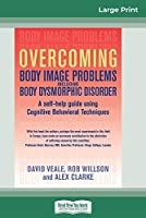Overcoming Body Image Problems Including Body Dysmorphic Disorder (16pt Large Print Edition)