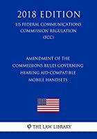 Amendment of the Commissions Rules Governing Hearing Aid-Compatible Mobile Handsets (Us Federal Communications Commission Regulation) (Fcc) (2018 Edition)
