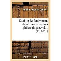 Essai Sur Les Fondements de Nos Connaissances Philosophique. Vol. 1 (Ed.1851) (Philosophie)