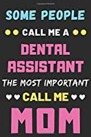 Some People Call Me A Dental Assistant The Most Important Call Me Mom: lined notebook,funny Dental Assistant gift