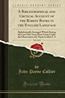 A Bibliographical and Critical Account of the Rarest Books in the English Language, Vol. 2 of 4: Alphabetically Arranged Which During the Last Fifty Years Have Come Under the Observation of J. Payne Collier F. S (Classic Reprint)