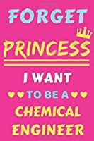 Forget Princess I Want To Be A Chemical Engineer: lined notebook,Funny gift for girl,women