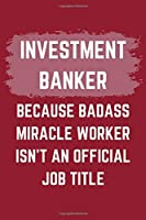 "Investment Banker Because Badass Miracle Worker Isn't An Official Job Title: An Investment Banker Journal Notebook to Write Down Things, Take Notes, Record Plans or Keep Track of Habits (6"" x 9"" - 120 Pages)"