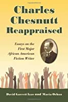 Charles Chesnutt Reappraised: Essays on the First Major African American Fiction Writer