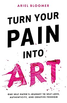Turn Your Pain Into Art by [Bloomer, Ariel]