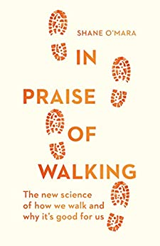In Praise of Walking: The new science of how we walk and why it's good for us by [O'Mara, Shane]