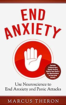 End Anxiety: Use Neuroscience to End Anxiety and Panic Attacks (Contains 3 Manuscripts: Squash Anxiety, Rewire Your Brain & Use Neuroscience to Overcome Anxiety) by [Theron, Marcus]