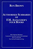 Authorized Summaries of F.M.Alexander's Four Books: Man's Supreme Inheritance, Constructive Conscious Control of the Individual, the Use of the Self and the Universal Constant in Living