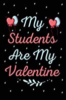 My Students Are My Valentine: Beautiful Design Interior Notebook Perfect Valentine's Day Gift For Girlfriend, Boyfriend, Husband, Wife, Mom, Dad (valentine's day gifts)