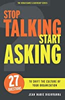 Stop Talking Start Asking: 27 Questions to Shift the Culture of Your Organization (The Renaissance Leadership Series)