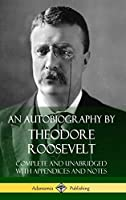 An Autobiography by Theodore Roosevelt: Complete and Unabridged with Appendices and Notes (Hardcover)
