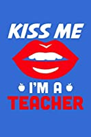 Kiss Me I'm A Teacher: Blue Composition Journal Doodle Diary Notebook | Back To School Teachers Adults Moms Appreciation Gift | College Ruled Lined Pages | 6x9 120 White Pages