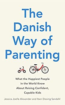 The Danish Way of Parenting: What the Happiest People in the World Know About Raising Confident, Capable Kids by [Alexander, Jessica Joelle, Sandahl, Iben Dissing]