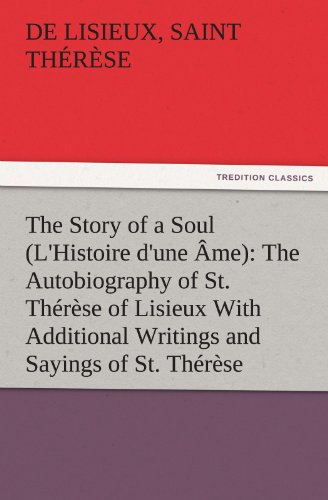 Download The Story of a Soul (l'Histoire d'Une Âme): The Autobiography of St. Thérèse of Lisieux with Additional Writings and Sayings of St. Thérèse (TREDITION CLASSICS) 3842482418