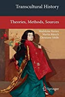 Transcultural History: Theories, Methods, Sources (Transcultural Research – Heidelberg Studies on Asia and Europe in a Global Context)