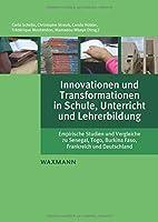 Innovationen und Transformationen in Schule, Unterricht und Lehrerbildung: Empirische Studien und Vergleiche zu Senegal, Togo, Burkina Faso, Frankreich und Deutschland