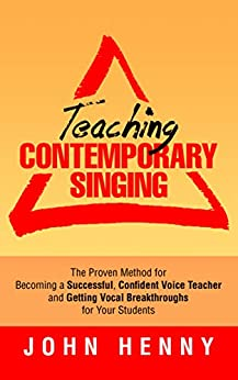Teaching Contemporary Singing: The Proven Method for Becoming a Successful, Confident Voice Teacher and Getting Vocal Breakthroughs for Your Students by [Henny, John]