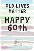 Old Lives Matter. Happy 60th!: Blank Lined Notebook Journal Gift for Friend, Coworker, Aunt, Uncle, Brother, Sister