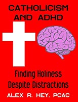 Catholicism and ADHD: Finding Holiness Despite Distractions