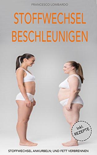Stoffwechsel beschleunigen: Schnell und einfach fett verbrennen (Fett verbrennen am Bauch, Stoffwechseldiät, Stoffwechsel ankurbeln) inkl. Rezepte (German Edition)
